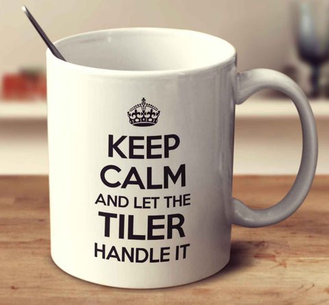 Keep Calm And Let The Tiler Handle It
