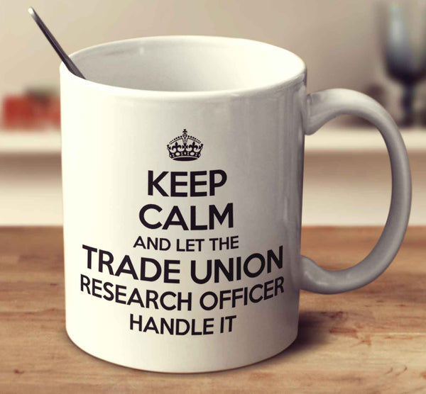 Keep Calm And Let The Trade Union Research Officer Handle It