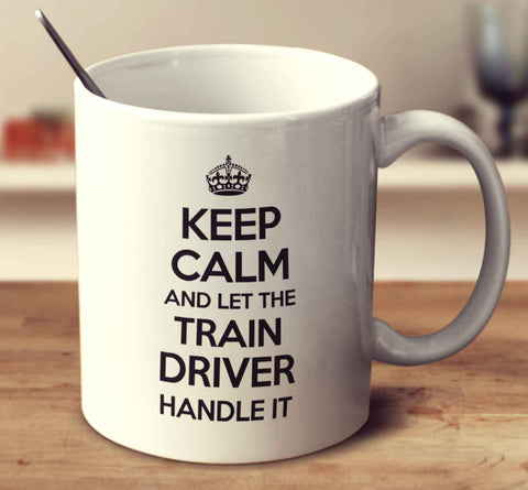 Keep Calm And Let The Train Driver Handle It