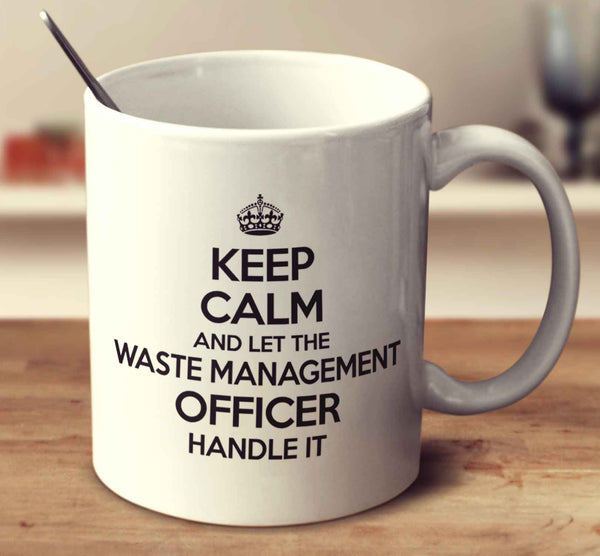Keep Calm And Let The Waste Management Officer Handle It