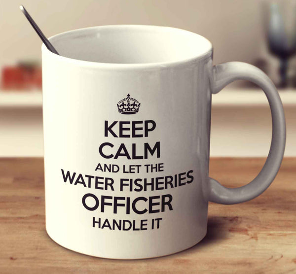 Keep Calm And Let The Water Fisheries Officer Handle It