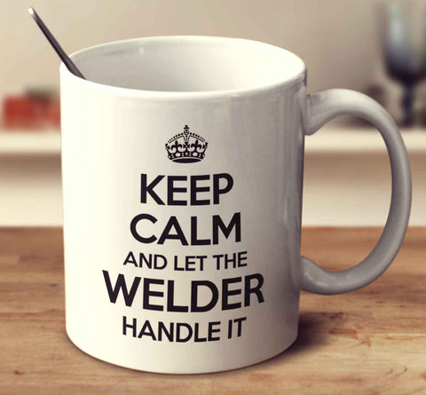Keep Calm And Let The Welder Handle It