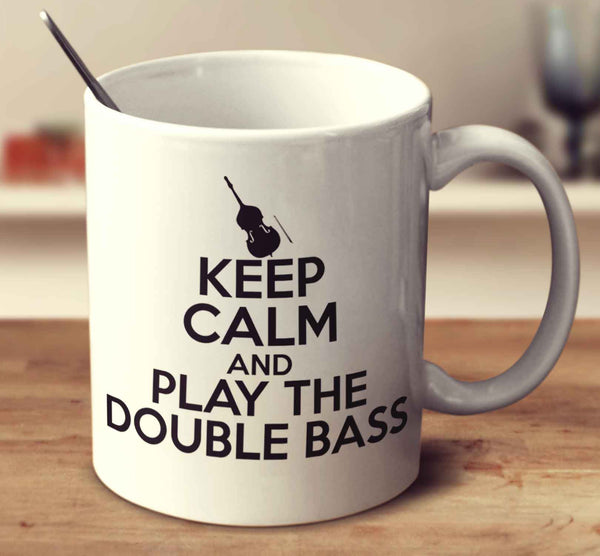 Keep Calm And Play The Double Bass