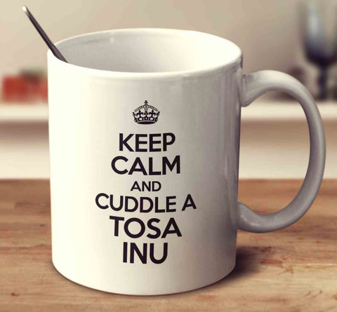 Keep Calm And Cuddle A Tosa Inu