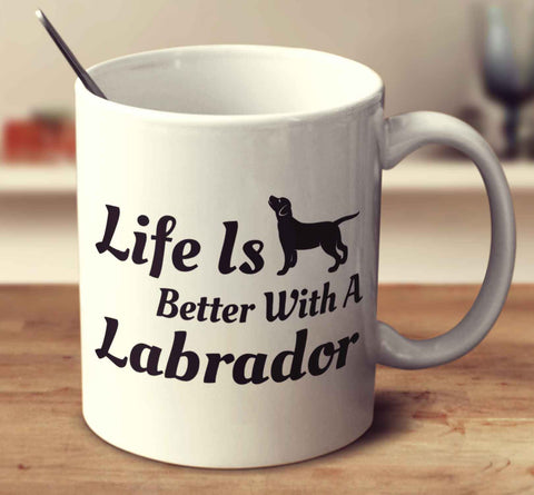 Life Is Better With A Labrador