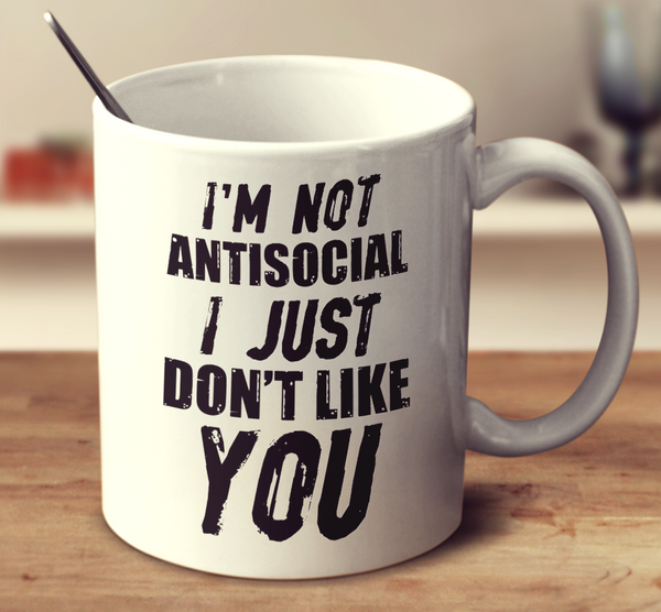 I'm Not Antisocial, I Just Don't Like You