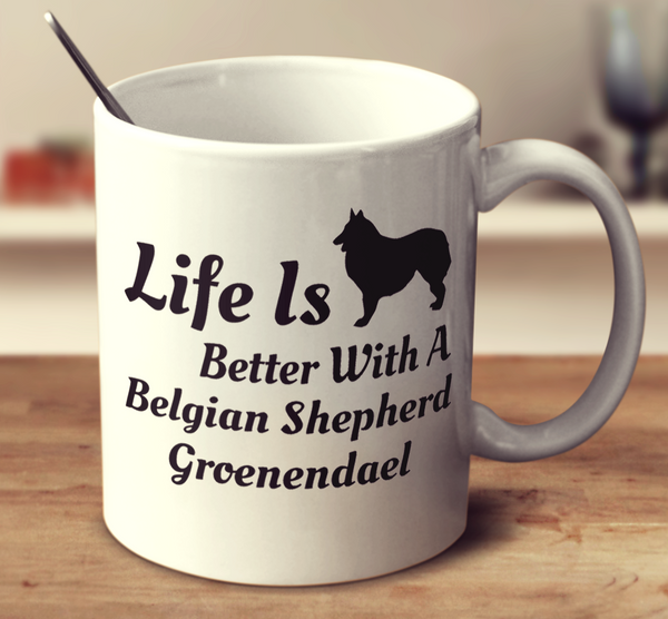 Life Is Better With A Belgian Shepherd Groenendael
