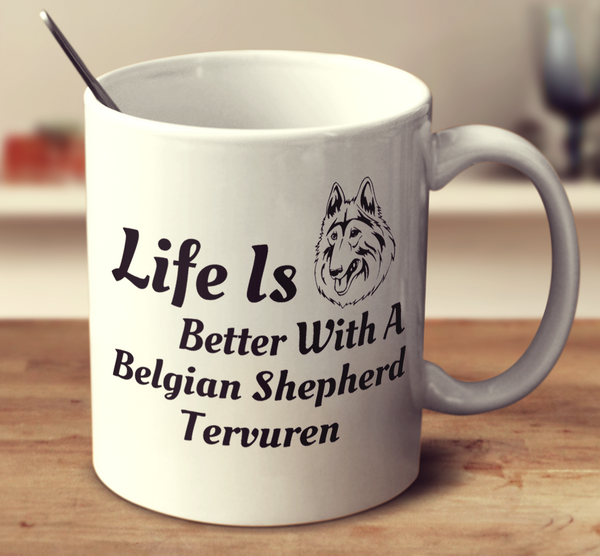 Life Is Better With A Belgian Shepherd Tervuren