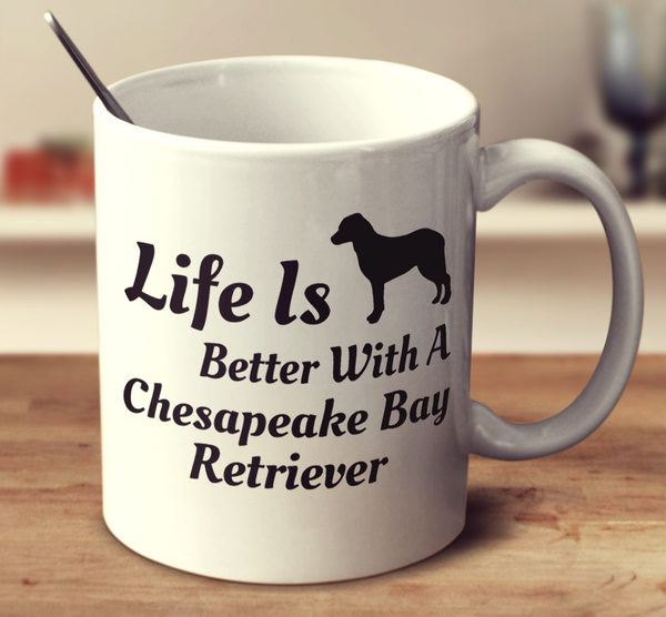 Life Is Better With A Chesapeake Bay Retriever