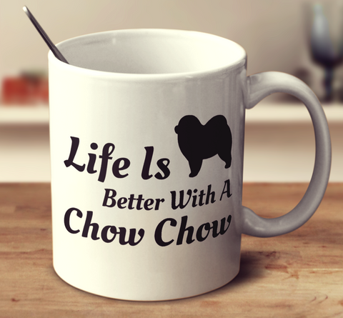 Life Is Better With A Chow Chow