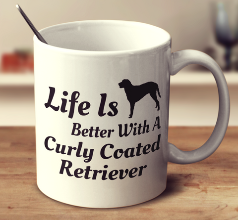 Life Is Better With A Curly Coated Retriever
