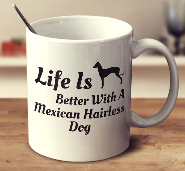 Life Is Better With A Mexican Hairless Dog