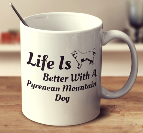 Life Is Better With A Pyrenean Mountain Dog