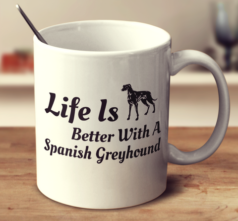 Life Is Better With A Spanish Greyhound