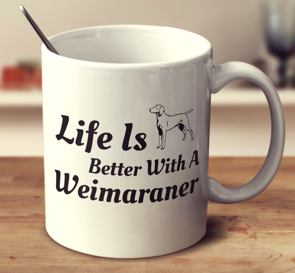 Life Is Better With A Weimaraner