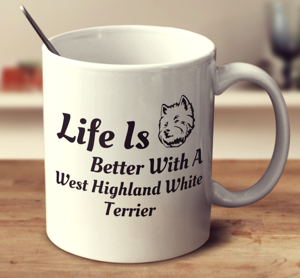 Life Is Better With A West Highland White Terrier