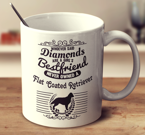 Whoever Said Diamonds Are A Girl's Bestfriend Never Owned A Flat Coated Retriever