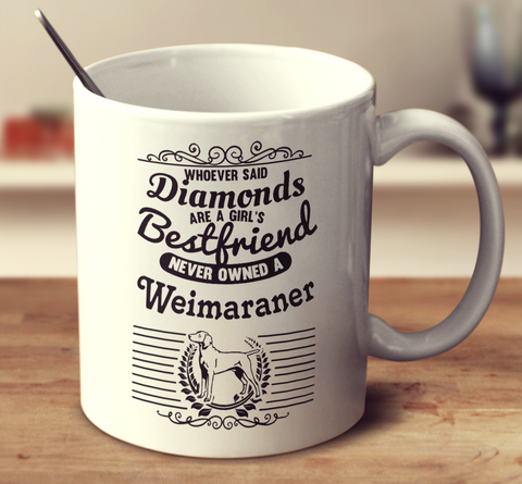 Whoever Said Diamonds Are A Girl's Bestfriend Never Owned A Weimaraner