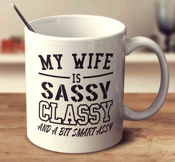My Wife Is Sassy Classy And A Bit Smart Assy