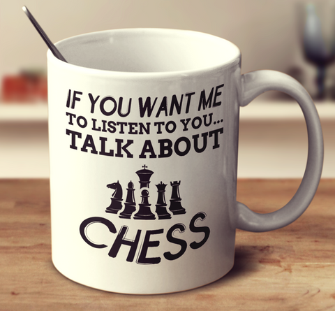 If You Want Me To Listen To You Talk About Chess