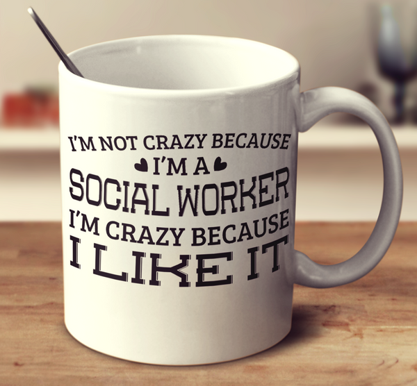 I'm Not Crazy Because I'm A Social Worker I'm Crazy Because I Like It
