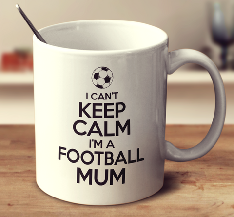 I Can't Keep Calm I'm A Football Mum