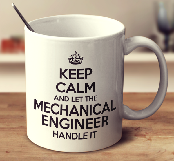 Keep Calm And Let The Mechanical Engineer Handle It