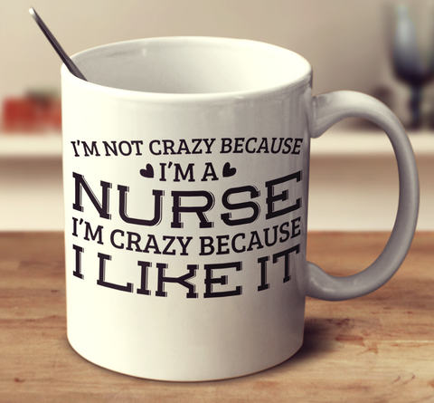 I'm Not Crazy Because I'm A Nurse I'm Crazy Because I Like It