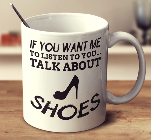 If You Want Me To Listen To You Talk About Shoes