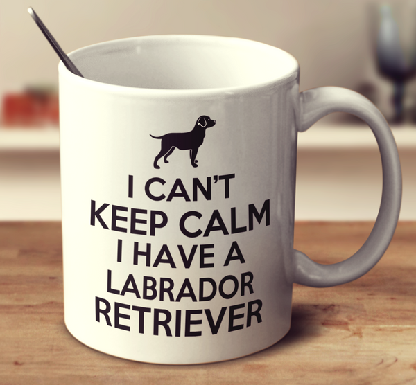 I Can't Keep Calm I Have A Labrador Retriever