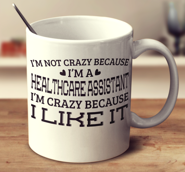 I'm Not Crazy Because I'm A Healthcare Assistant I'm Crazy Because I Like It