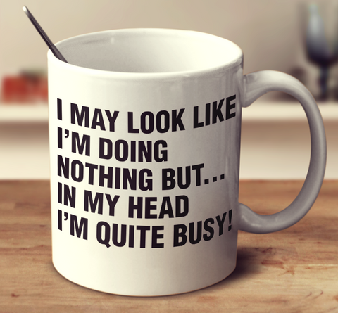 I May Look Like I'm Doing Nothing But... In My Head I'm Quite Busy!