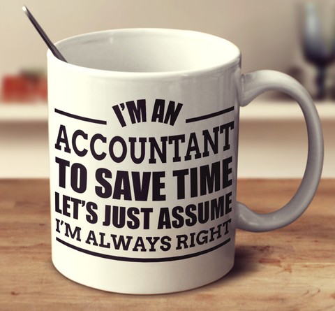 I'm An Accountant To Save Time Let's Just Assume I'm Always Right