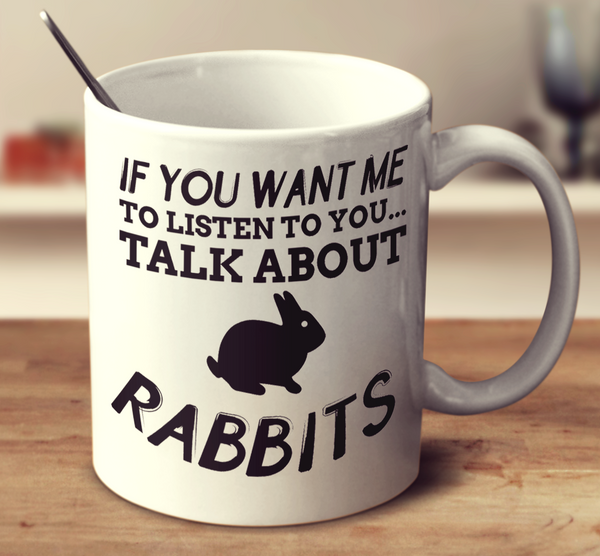 If You Want Me To Listen To You Talk About Rabbits