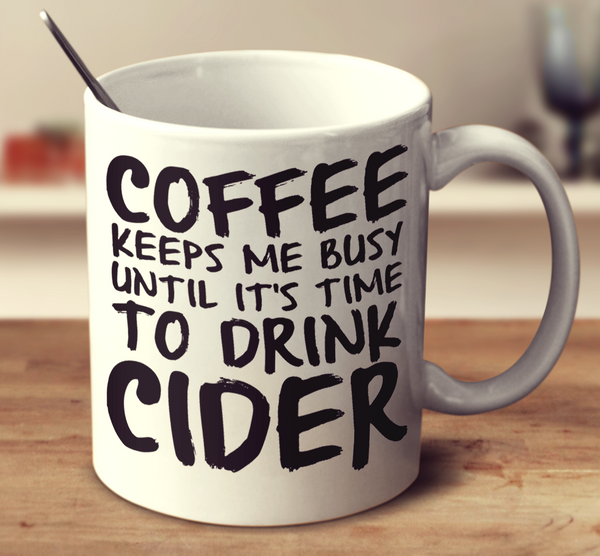 Coffee Keeps Me Busy Until It's Time To Drink Cider