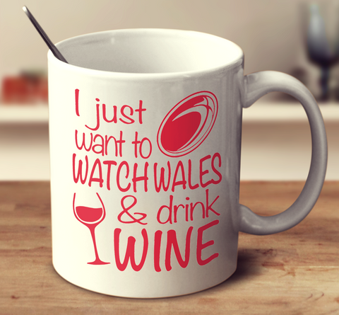 I Just Want To Watch Wales And Drink Wine