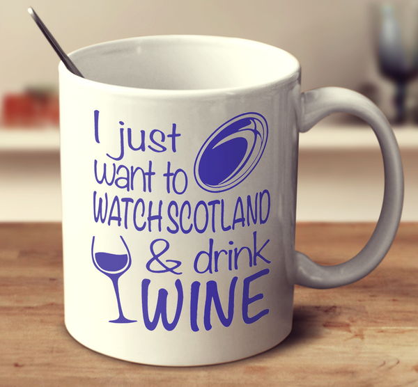 I Just Want To Watch Scotland And Drink Wine