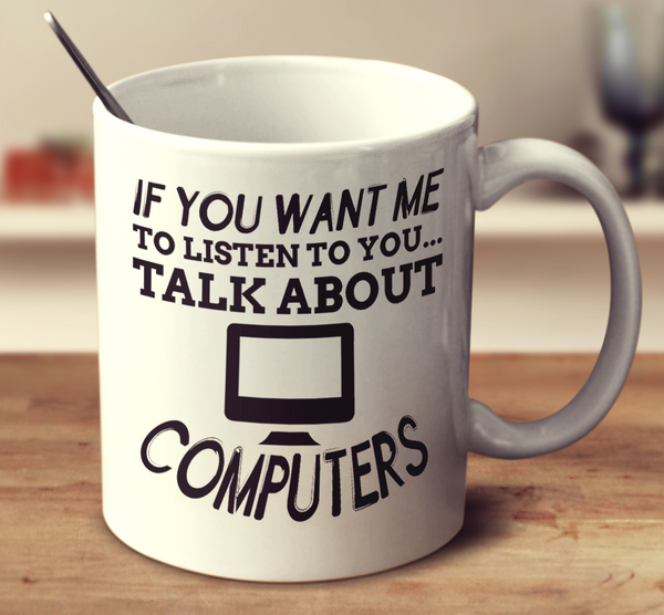 If You Want Me To Listen To You Talk About Computer
