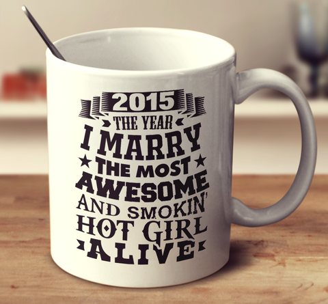 2015 The Year I Marry The Most Awesome And Smokin' Hot Girl Alive
