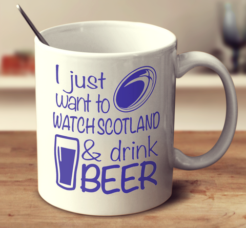 I Just Want To Watch Scotland And Drink Beer