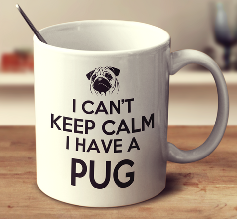 I Can't Keep Calm I Have A Pug