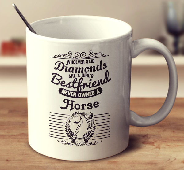 Whoever Said Diamonds Are A Girl's Bestfriend Never Owned A Horse