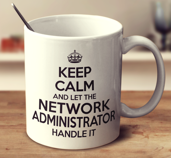 Keep Calm And Let The Network Administrator Handle It