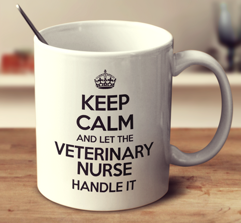 Keep Calm And Let The Veterinary Nurse Handle It