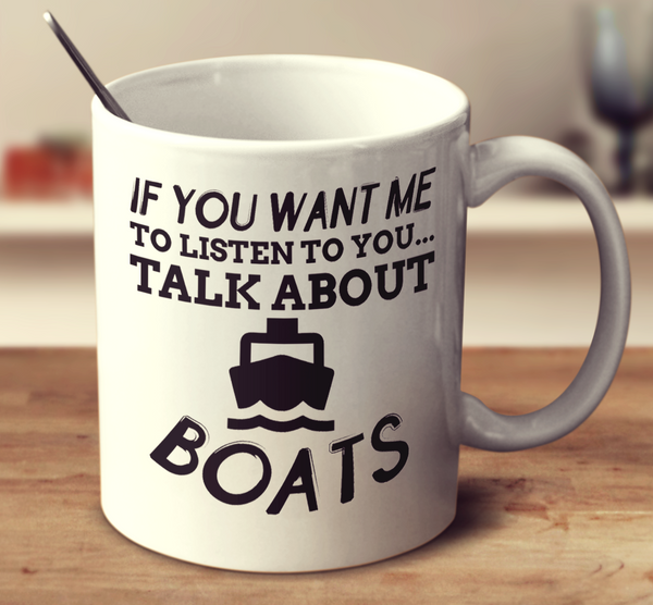 If You Want Me To Listen To You Talk About Boats