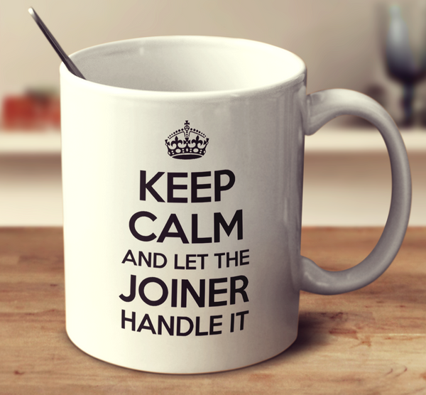 Keep Calm And Let The Joiner Handle It