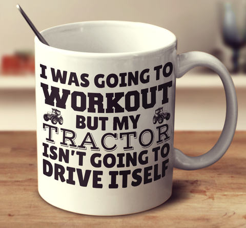 I Was Going To Workout But My Tractor Isn't Going To Drive Itself
