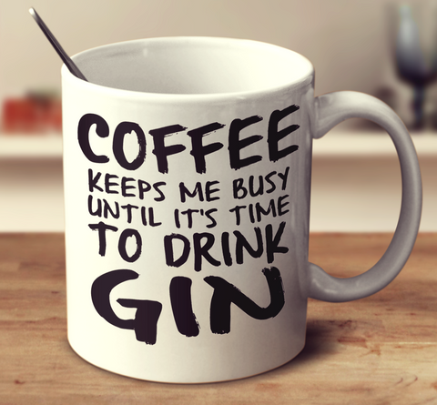 Coffee Keeps Me Busy Until It's Time To Drink Gin