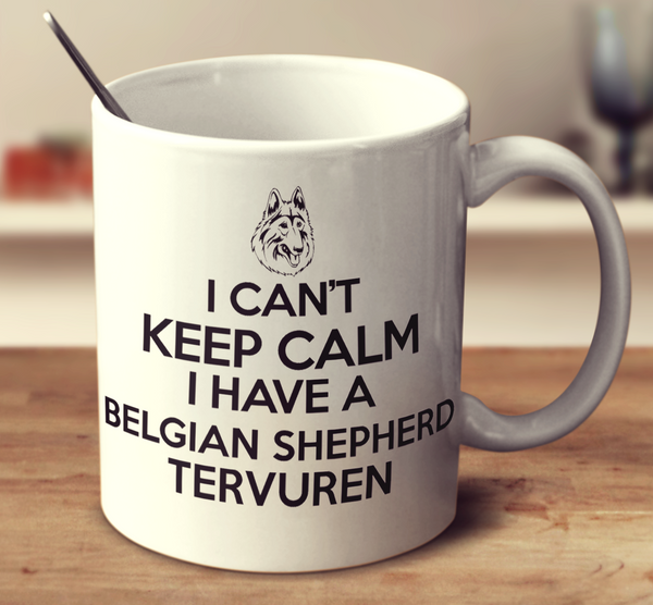I Can't Keep Calm I Have A Belgian Shepherd Tervuren