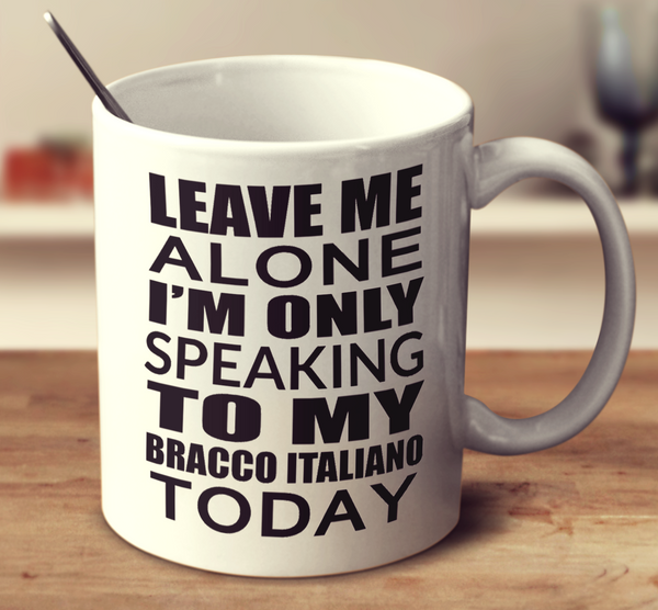 Leave Me Alone I'm Only Speaking To My Bracco Italiano Today